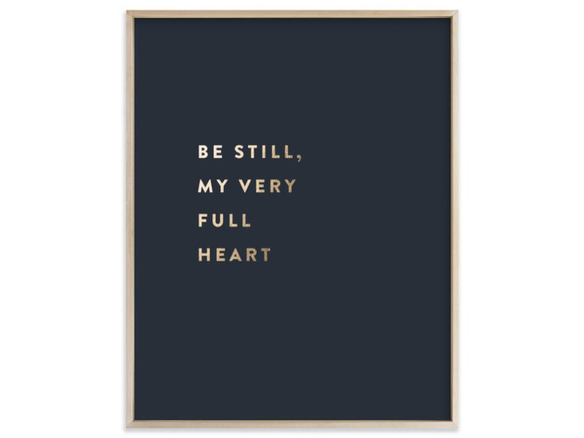 Framed foil print with black background that says Be Still, My Very Full Heart