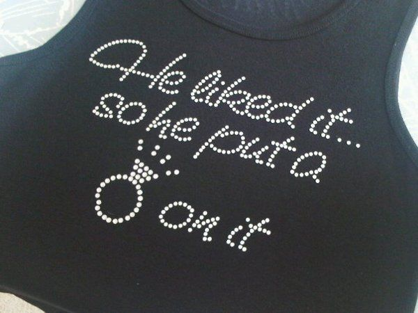 "Custom tank for Bride that says, ""He Liked It So He Put a Ring On It."""