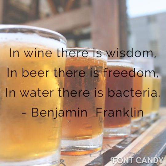 In wine there is wisdom, in beer there is freedom, in water there is bacteria. - Ben Franklin