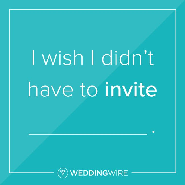 Fill in the blank: I wish I didn't have to invite _______. 1