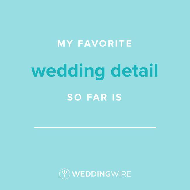 Fill In The Blank: My favorite wedding detail so far is _____ 1