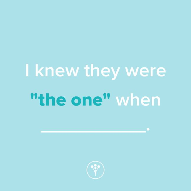 """Finish The Sentence: I knew they were """"the one"""" when _____. 1"""