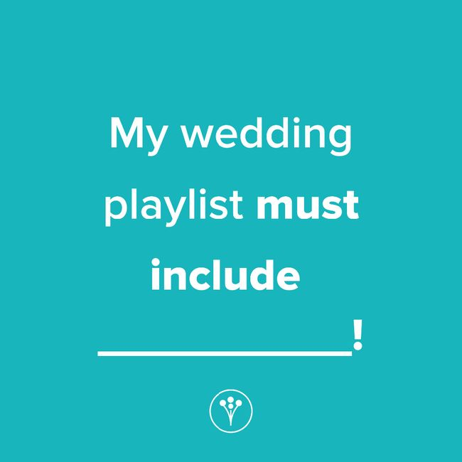 Finish The Sentence: My wedding playlist must include _____! 1