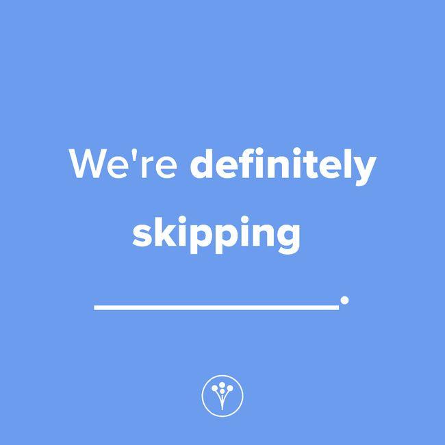 Finish The Sentence: We're definitely skipping _____. 1